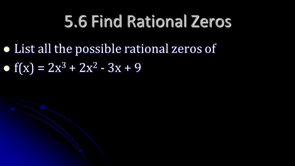 5.6 Find Rational Zeros List all the possible rational zeros of List all the possible rational zeros of f(x) = 2x 3 + 2x 2 - 3x + 9 f(x) = 2x 3 + 2x 2
