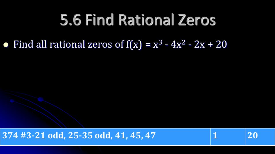 5.6 Find Rational Zeros Find all rational zeros of f(x) = x 3 - 4x 2 - 2x + 20 Find all rational zeros of f(x) = x 3 - 4x 2 - 2x + 20 374 #3-21 odd, 2