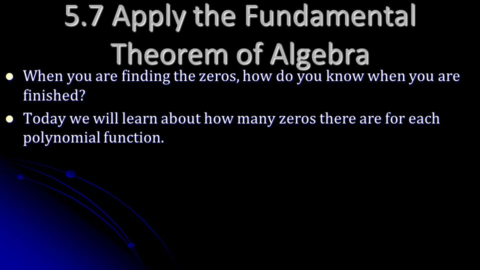 5.7 Apply the Fundamental Theorem of Algebra When you are finding the zeros, how do you know when you are finished? When you are finding the zeros, ho