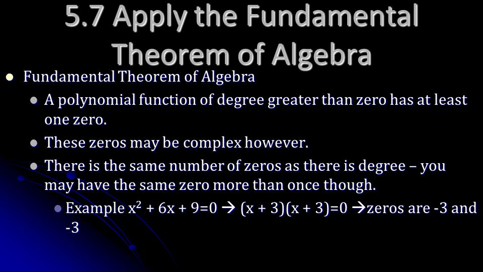 5.7 Apply the Fundamental Theorem of Algebra Fundamental Theorem of Algebra Fundamental Theorem of Algebra A polynomial function of degree greater tha