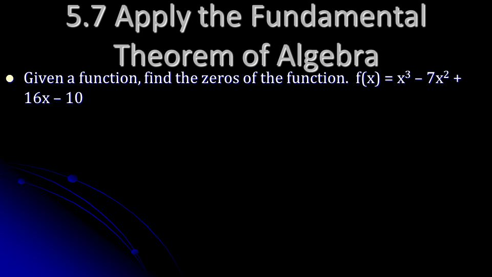 Given a function, find the zeros of the function. f(x) = x 3 – 7x 2 + 16x – 10 Given a function, find the zeros of the function. f(x) = x 3 – 7x 2 + 1