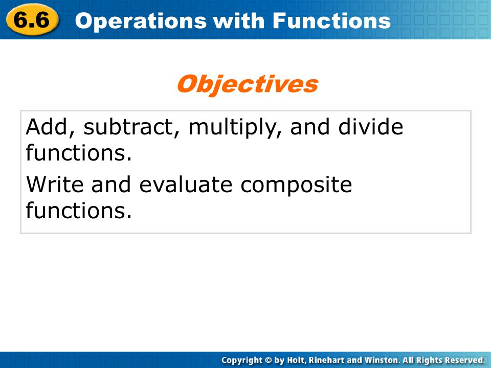 6.6 Operations with Functions Add, subtract, multiply, and divide functions. Write and evaluate composite functions. Objectives