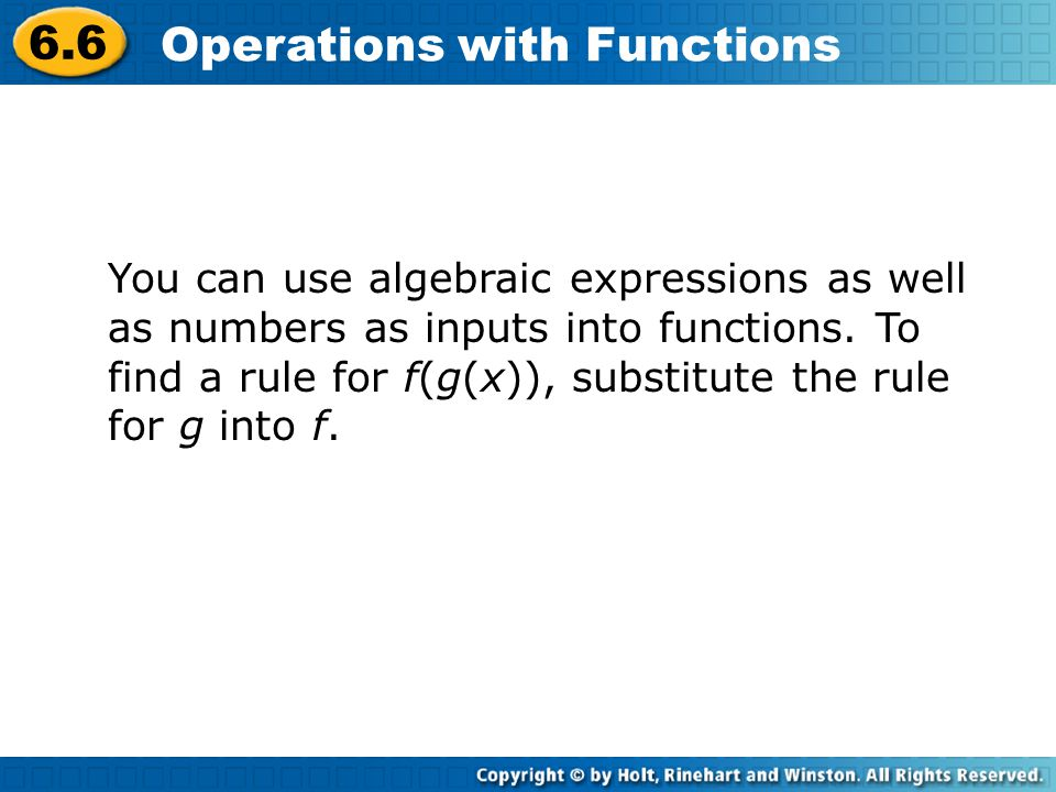 6.6 Operations with Functions You can use algebraic expressions as well as numbers as inputs into functions. To find a rule for f(g(x)), substitute th