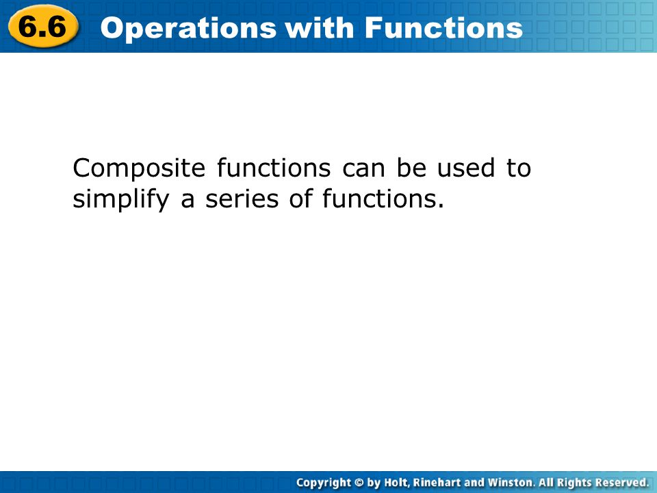 6.6 Operations with Functions Composite functions can be used to simplify a series of functions.