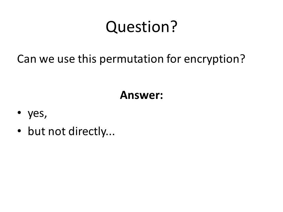 Question? Can we use this permutation for encryption? Answer: yes, but not directly...