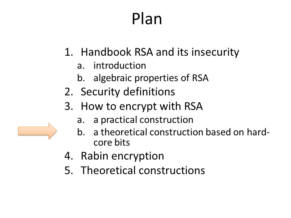 Plan 1.Handbook RSA and its insecurity a.introduction b.algebraic properties of RSA 2.Security definitions 3.How to encrypt with RSA a.a practical construction b.a theoretical construction based on hard- core bits 4.Rabin encryption 5.Theoretical constructions