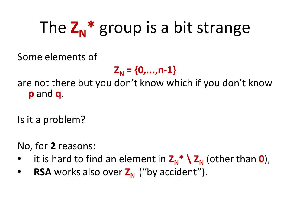 The Z N * group is a bit strange Some elements of Z N = {0,...,n-1} are not there but you don't know which if you don't know p and q.