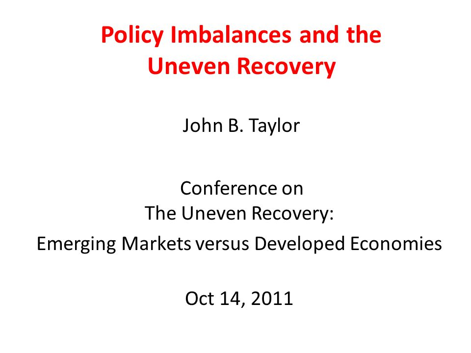 Policy Imbalances and the Uneven Recovery John B. Taylor Conference on The Uneven Recovery: Emerging Markets versus Developed Economies Oct 14, 2011