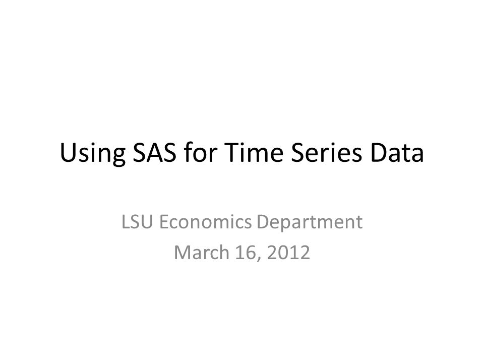 Using SAS for Time Series Data LSU Economics Department March 16, 2012