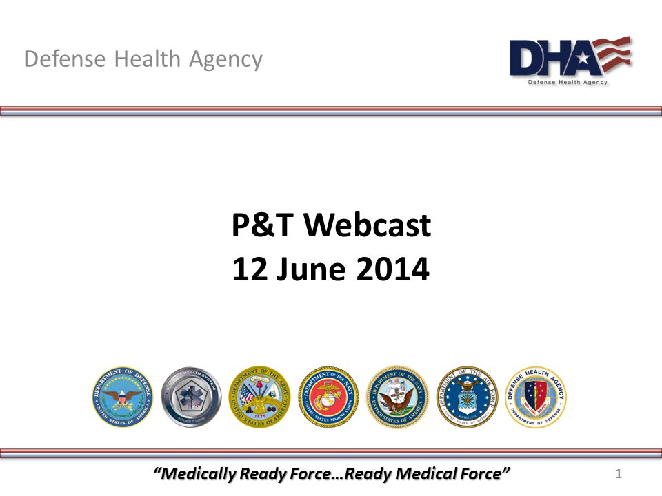 P&T Webcast 12 June 2014 Defense Health Agency Medically Ready Force…Ready Medical Force 1