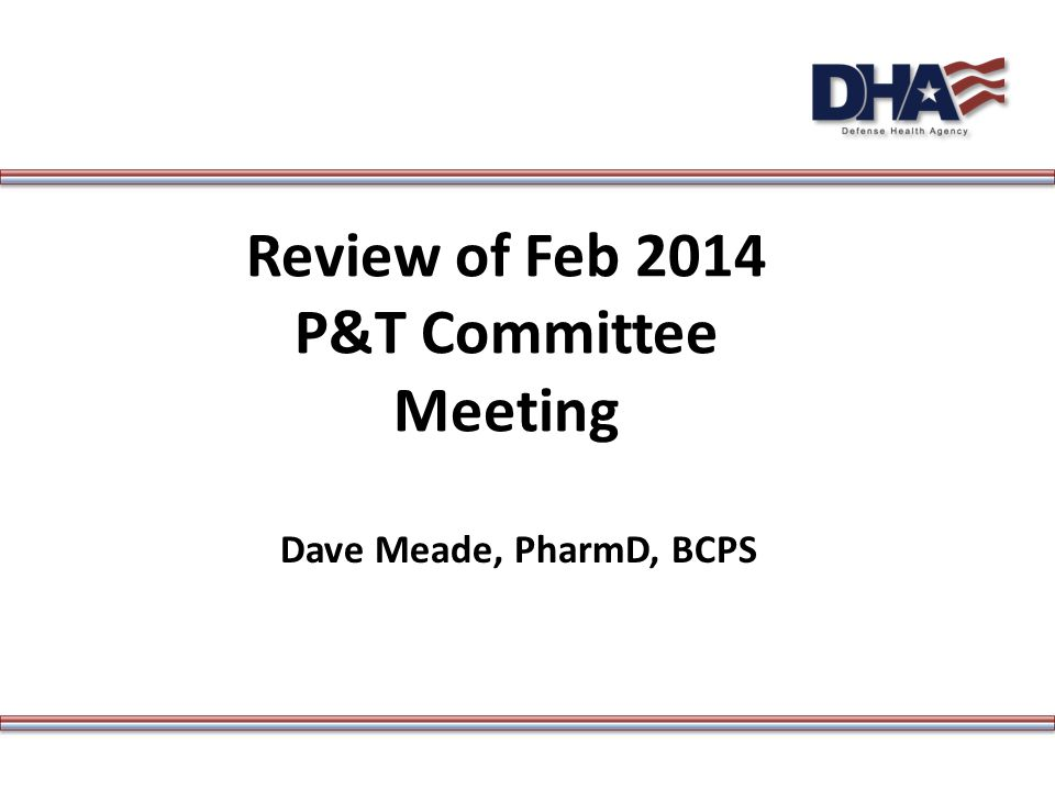 Review of Feb 2014 P&T Committee Meeting Dave Meade, PharmD, BCPS