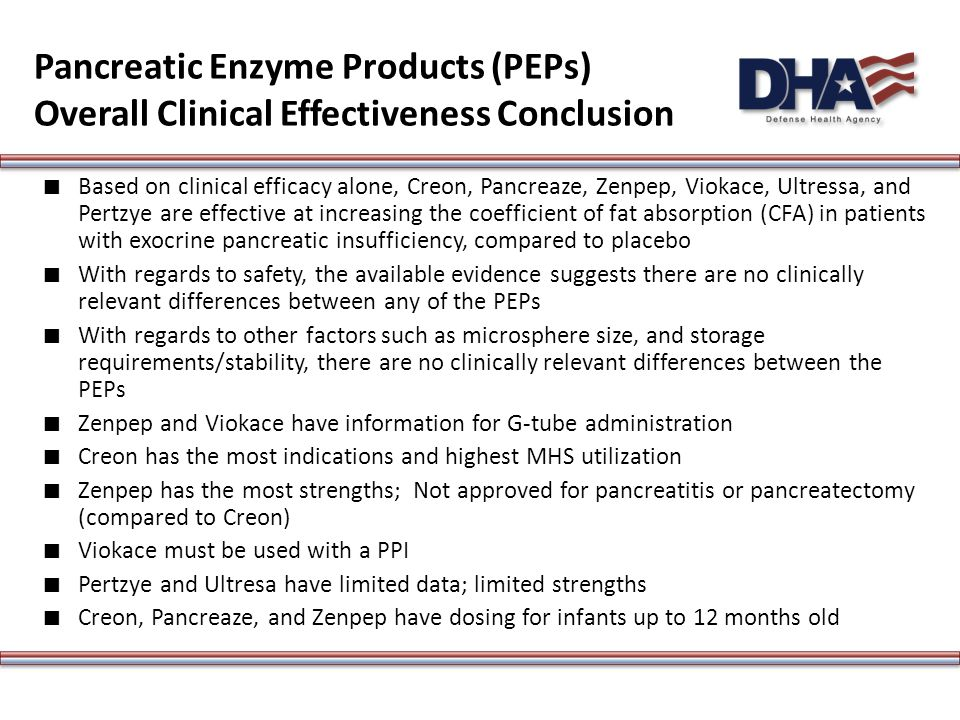 Pancreatic Enzyme Products (PEPs) Overall Clinical Effectiveness Conclusion ∎ Based on clinical efficacy alone, Creon, Pancreaze, Zenpep, Viokace, Ultressa, and Pertzye are effective at increasing the coefficient of fat absorption (CFA) in patients with exocrine pancreatic insufficiency, compared to placebo ∎ With regards to safety, the available evidence suggests there are no clinically relevant differences between any of the PEPs ∎ With regards to other factors such as microsphere size, and storage requirements/stability, there are no clinically relevant differences between the PEPs ∎ Zenpep and Viokace have information for G-tube administration ∎ Creon has the most indications and highest MHS utilization ∎ Zenpep has the most strengths; Not approved for pancreatitis or pancreatectomy (compared to Creon) ∎ Viokace must be used with a PPI ∎ Pertzye and Ultresa have limited data; limited strengths ∎ Creon, Pancreaze, and Zenpep have dosing for infants up to 12 months old