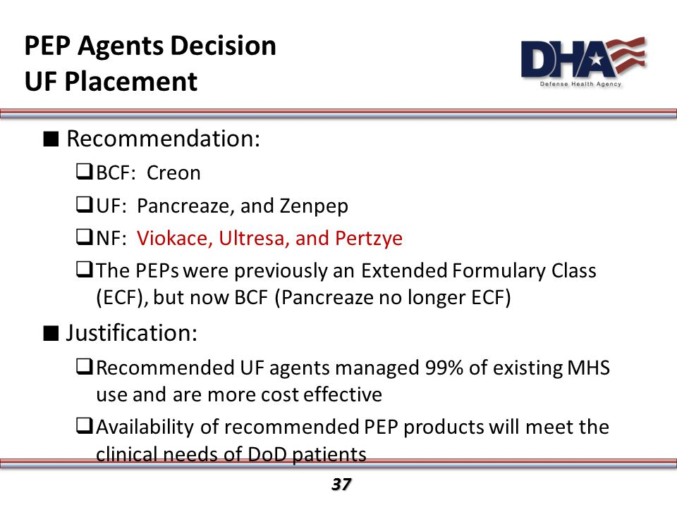 37 PEP Agents Decision UF Placement ∎ Recommendation:  BCF: Creon  UF: Pancreaze, and Zenpep  NF: Viokace, Ultresa, and Pertzye  The PEPs were previously an Extended Formulary Class (ECF), but now BCF (Pancreaze no longer ECF) ∎ Justification:  Recommended UF agents managed 99% of existing MHS use and are more cost effective  Availability of recommended PEP products will meet the clinical needs of DoD patients 37