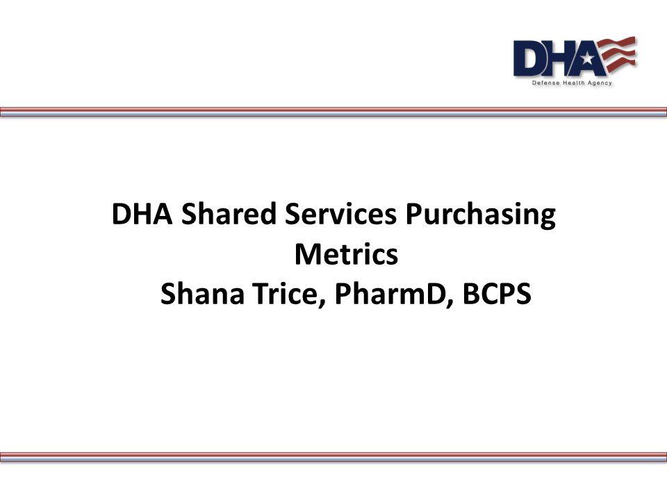 DHA Shared Services Purchasing Metrics Shana Trice, PharmD, BCPS