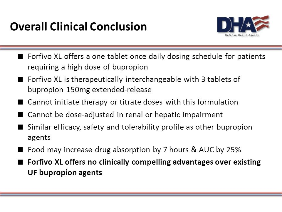 Overall Clinical Conclusion ∎ Forfivo XL offers a one tablet once daily dosing schedule for patients requiring a high dose of bupropion ∎ Forfivo XL is therapeutically interchangeable with 3 tablets of bupropion 150mg extended-release ∎ Cannot initiate therapy or titrate doses with this formulation ∎ Cannot be dose-adjusted in renal or hepatic impairment ∎ Similar efficacy, safety and tolerability profile as other bupropion agents ∎ Food may increase drug absorption by 7 hours & AUC by 25% ∎ Forfivo XL offers no clinically compelling advantages over existing UF bupropion agents
