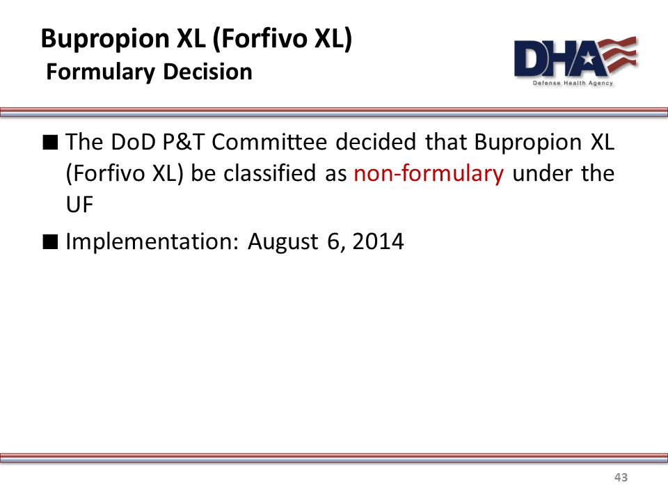 Bupropion XL (Forfivo XL) Formulary Decision ∎ The DoD P&T Committee decided that Bupropion XL (Forfivo XL) be classified as non-formulary under the UF ∎ Implementation: August 6, 2014 43