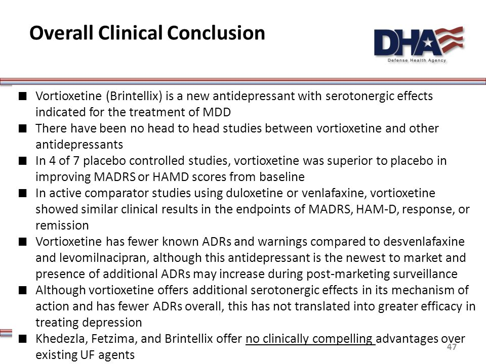 Overall Clinical Conclusion ∎ Vortioxetine (Brintellix) is a new antidepressant with serotonergic effects indicated for the treatment of MDD ∎ There have been no head to head studies between vortioxetine and other antidepressants ∎ In 4 of 7 placebo controlled studies, vortioxetine was superior to placebo in improving MADRS or HAMD scores from baseline ∎ In active comparator studies using duloxetine or venlafaxine, vortioxetine showed similar clinical results in the endpoints of MADRS, HAM-D, response, or remission ∎ Vortioxetine has fewer known ADRs and warnings compared to desvenlafaxine and levomilnacipran, although this antidepressant is the newest to market and presence of additional ADRs may increase during post-marketing surveillance ∎ Although vortioxetine offers additional serotonergic effects in its mechanism of action and has fewer ADRs overall, this has not translated into greater efficacy in treating depression ∎ Khedezla, Fetzima, and Brintellix offer no clinically compelling advantages over existing UF agents 47