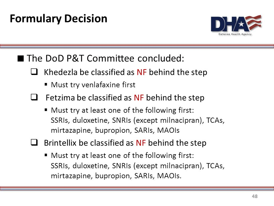 Formulary Decision ∎ The DoD P&T Committee concluded:  Khedezla be classified as NF behind the step  Must try venlafaxine first  Fetzima be classified as NF behind the step  Must try at least one of the following first: SSRIs, duloxetine, SNRIs (except milnacipran), TCAs, mirtazapine, bupropion, SARIs, MAOIs  Brintellix be classified as NF behind the step  Must try at least one of the following first: SSRIs, duloxetine, SNRIs (except milnacipran), TCAs, mirtazapine, bupropion, SARIs, MAOIs.