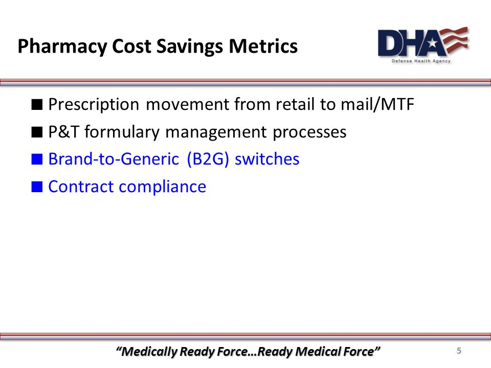 Pharmacy Cost Savings Metrics ∎ Prescription movement from retail to mail/MTF ∎ P&T formulary management processes ∎ Brand-to-Generic (B2G) switches ∎ Contract compliance Medically Ready Force…Ready Medical Force 5