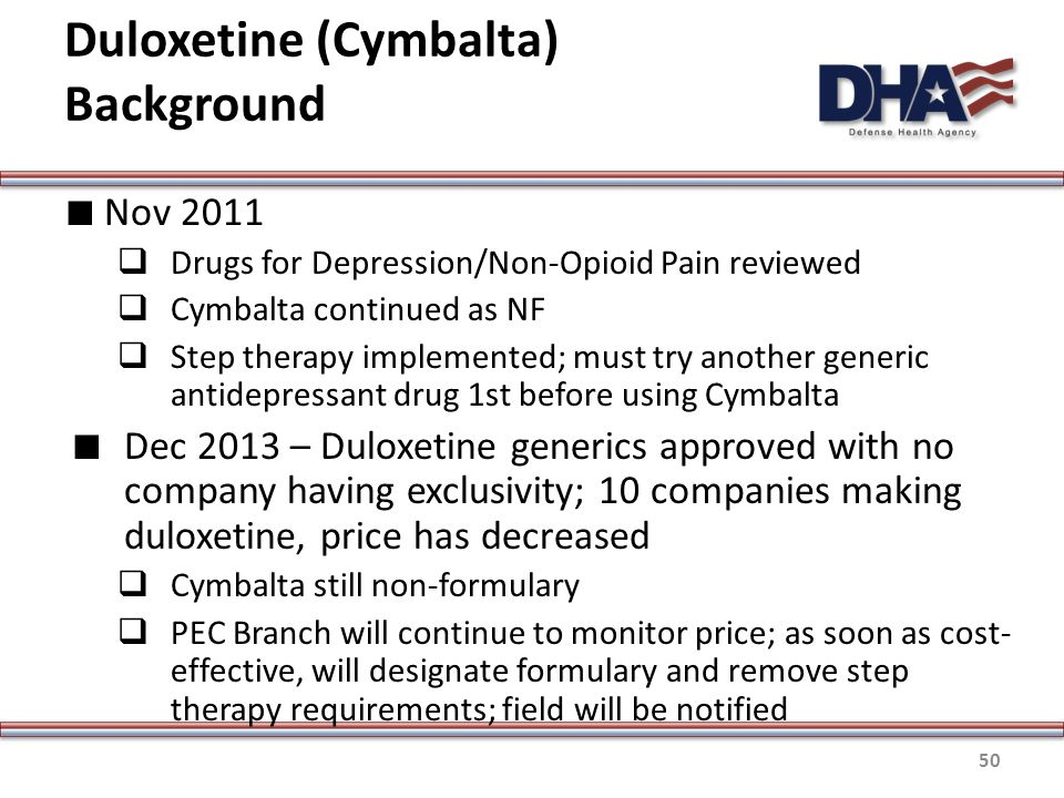 Duloxetine (Cymbalta) Background ∎ Nov 2011  Drugs for Depression/Non-Opioid Pain reviewed  Cymbalta continued as NF  Step therapy implemented; must try another generic antidepressant drug 1st before using Cymbalta ∎ Dec 2013 – Duloxetine generics approved with no company having exclusivity; 10 companies making duloxetine, price has decreased  Cymbalta still non-formulary  PEC Branch will continue to monitor price; as soon as cost- effective, will designate formulary and remove step therapy requirements; field will be notified 50