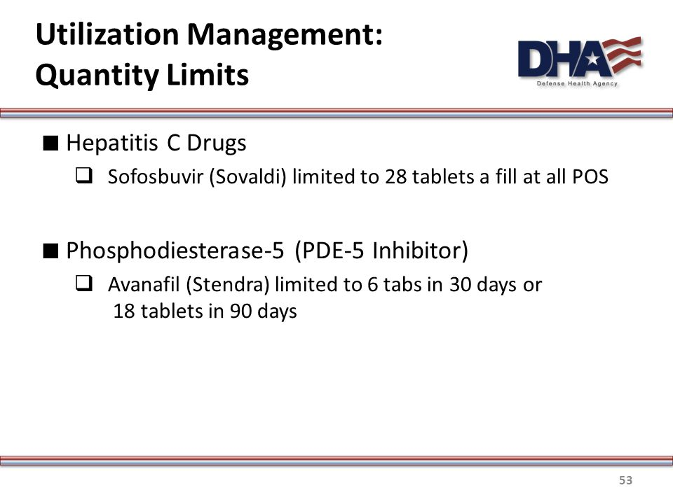 Utilization Management: Quantity Limits ∎ Hepatitis C Drugs  Sofosbuvir (Sovaldi) limited to 28 tablets a fill at all POS ∎ Phosphodiesterase-5 (PDE-5 Inhibitor)  Avanafil (Stendra) limited to 6 tabs in 30 days or 18 tablets in 90 days 53