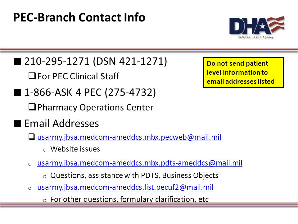 PEC-Branch Contact Info ∎ 210-295-1271 (DSN 421-1271)  For PEC Clinical Staff ∎ 1-866-ASK 4 PEC (275-4732)  Pharmacy Operations Center ∎ Email Addresses  usarmy.jbsa.medcom-ameddcs.mbx.pecweb@mail.mil usarmy.jbsa.medcom-ameddcs.mbx.pecweb@mail.mil o Website issues o usarmy.jbsa.medcom-ameddcs.mbx.pdts-ameddcs@mail.mil usarmy.jbsa.medcom-ameddcs.mbx.pdts-ameddcs@mail.mil o Questions, assistance with PDTS, Business Objects o usarmy.jbsa.medcom-ameddcs.list.pecuf2@mail.mil usarmy.jbsa.medcom-ameddcs.list.pecuf2@mail.mil o For other questions, formulary clarification, etc Do not send patient level information to email addresses listed