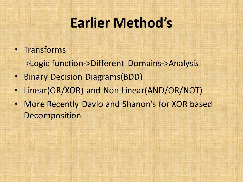 Earlier Method's Transforms >Logic function->Different Domains->Analysis Binary Decision Diagrams(BDD) Linear(OR/XOR) and Non Linear(AND/OR/NOT) More Recently Davio and Shanon's for XOR based Decomposition