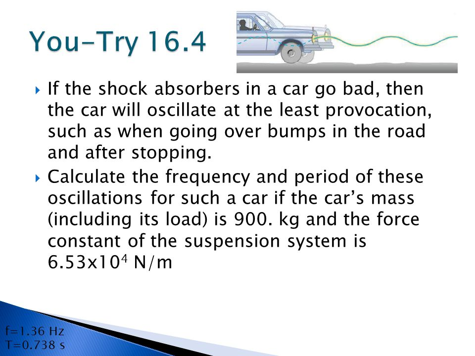  If the shock absorbers in a car go bad, then the car will oscillate at the least provocation, such as when going over bumps in the road and after stopping.
