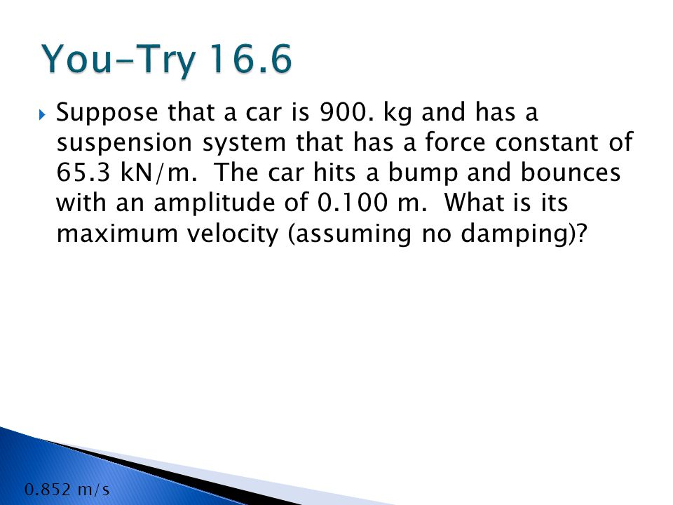  Suppose that a car is 900.kg and has a suspension system that has a force constant of 65.3 kN/m.