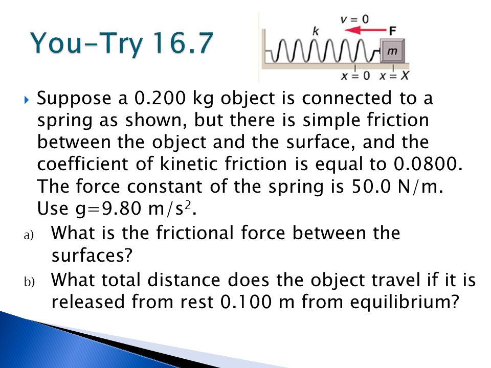  Suppose a 0.200 kg object is connected to a spring as shown, but there is simple friction between the object and the surface, and the coefficient of kinetic friction is equal to 0.0800.