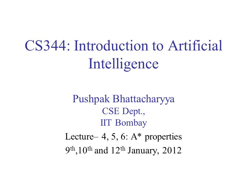 CS344: Introduction to Artificial Intelligence Pushpak Bhattacharyya CSE Dept., IIT Bombay Lecture– 4, 5, 6: A* properties 9 th,10 th and 12 th Januar