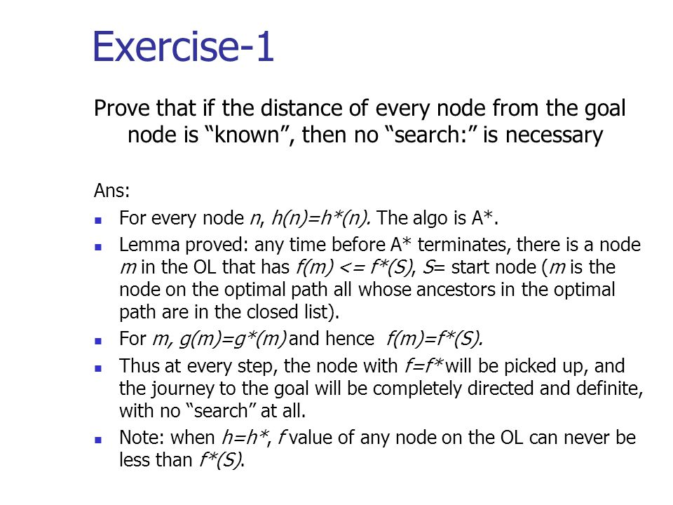 "Exercise-1 Prove that if the distance of every node from the goal node is ""known"", then no ""search:"" is necessary Ans: For every node n, h(n)=h*(n). T"