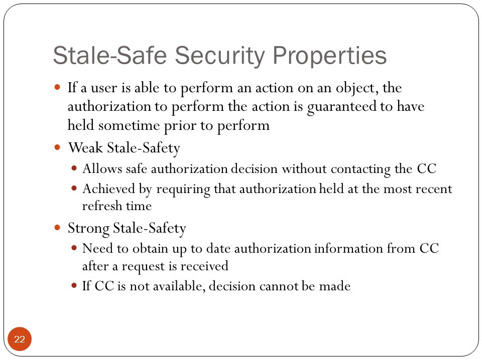 Stale-Safe Security Properties If a user is able to perform an action on an object, the authorization to perform the action is guaranteed to have held sometime prior to perform Weak Stale-Safety Allows safe authorization decision without contacting the CC Achieved by requiring that authorization held at the most recent refresh time Strong Stale-Safety Need to obtain up to date authorization information from CC after a request is received If CC is not available, decision cannot be made 22