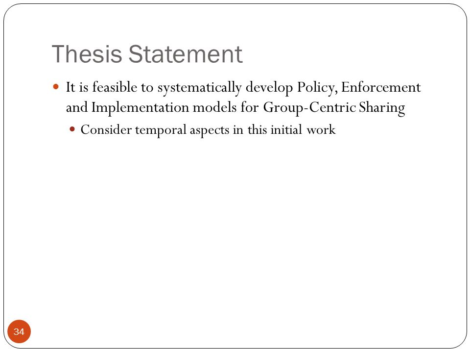 Thesis Statement It is feasible to systematically develop Policy, Enforcement and Implementation models for Group-Centric Sharing Consider temporal aspects in this initial work 34