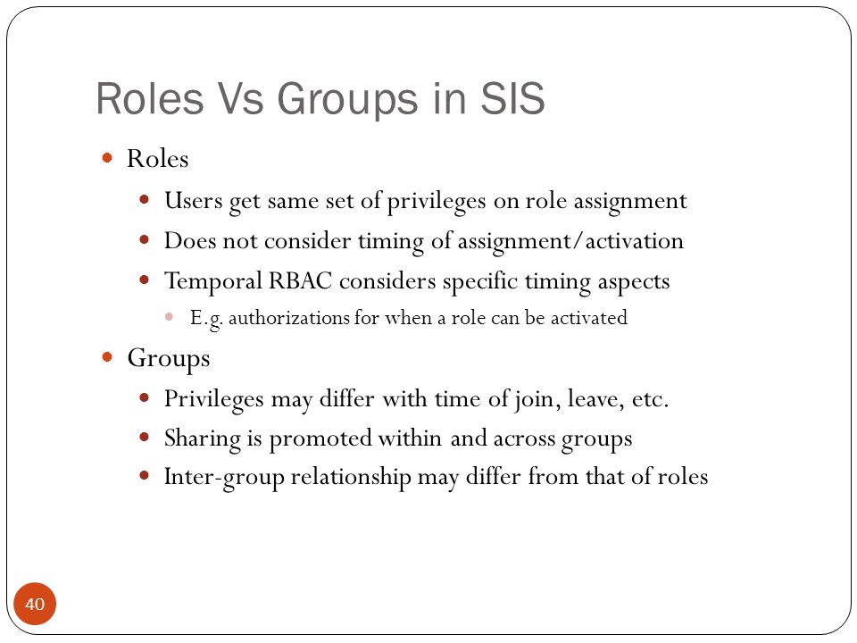 Roles Vs Groups in SIS Roles Users get same set of privileges on role assignment Does not consider timing of assignment/activation Temporal RBAC considers specific timing aspects E.g.