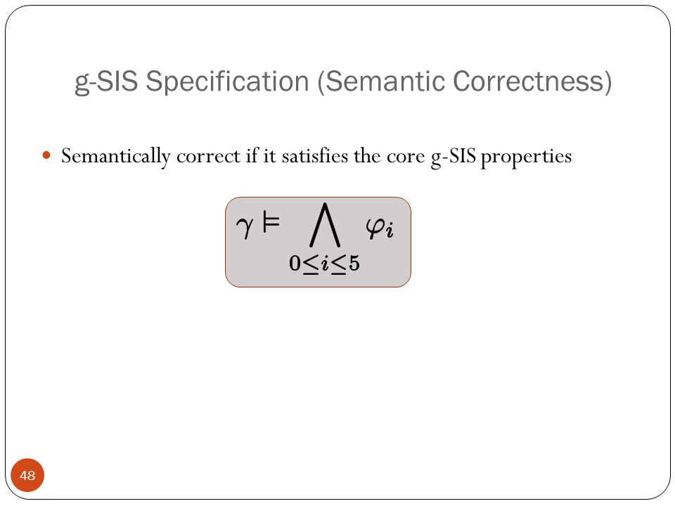 g-SIS Specification (Semantic Correctness) Semantically correct if it satisfies the core g-SIS properties 48