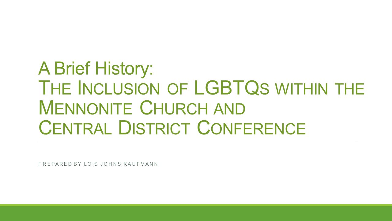 A Brief History: T HE I NCLUSION OF LGBTQ S WITHIN THE M ENNONITE C HURCH AND C ENTRAL D ISTRICT C ONFERENCE PREPARED BY LOIS JOHNS KAUFMANN