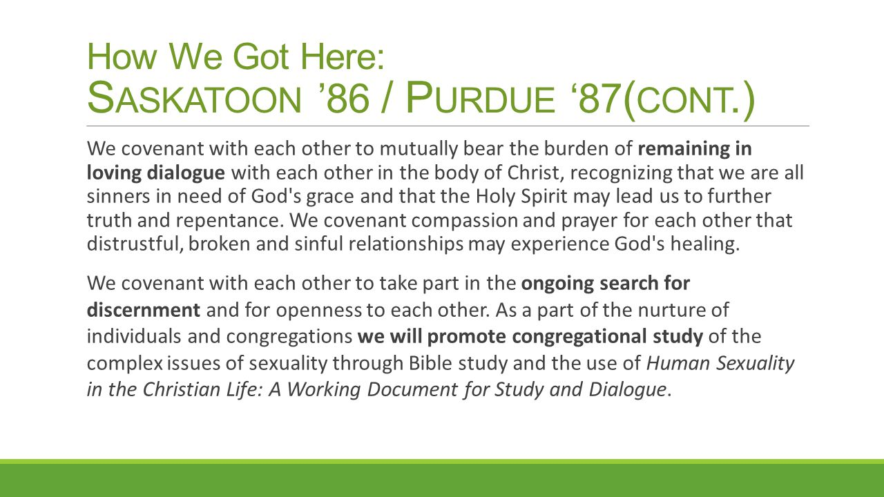 How We Got Here: S ASKATOON '86 / P URDUE '87 ( CONT.) We covenant with each other to mutually bear the burden of remaining in loving dialogue with ea