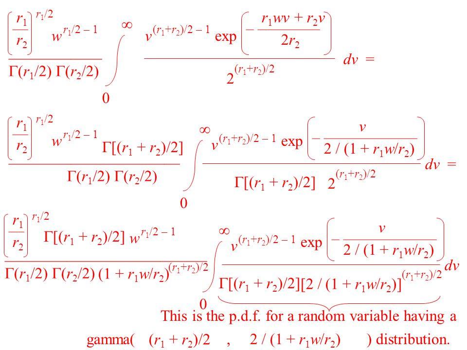 0  ——————  (r 1 /2)  (r 2 /2) r 1 /2 r1— r2 r1— r2 2 (r 1 +r 2 )/2 v (r 1 +r 2 )/2 – 1 w r 1 /2 – 1 exp r 1 wv + r 2 v – ———— 2r 2 dv = 0  ———————————  (r 1 /2)  (r 2 /2) r 1 /2 r1— r2 r1— r2 w r 1 /2 – 1  [(r 1 + r 2 )/2] 2 (r 1 +r 2 )/2 dv = v (r 1 +r 2 )/2 – 1 exp  [(r 1 + r 2 )/2] v – —————— 2 / (1 + r 1 w/r 2 ) —————————————  (r 1 /2)  (r 2 /2) r 1 /2 r1— r2 r1— r2 w r 1 /2 – 1  [(r 1 + r 2 )/2] (1 + r 1 w/r 2 ) (r 1 +r 2 )/2 0  [2 / (1 + r 1 w/r 2 )] (r 1 +r 2 )/2 dv v (r 1 +r 2 )/2 – 1 exp  [(r 1 + r 2 )/2] v – —————— 2 / (1 + r 1 w/r 2 ) This is the p.d.f.