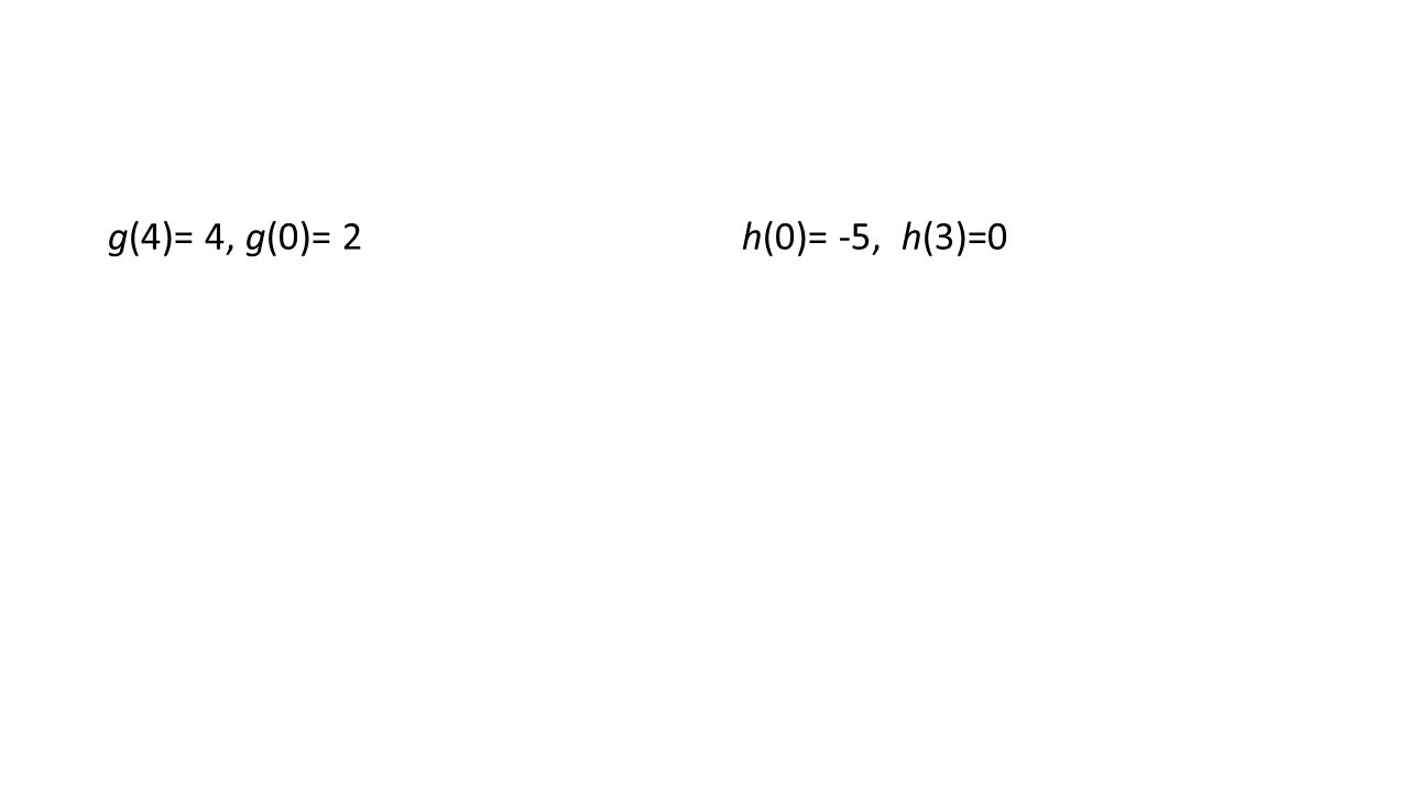 g(4)= 4, g(0)= 2h(0)= -5, h(3)=0