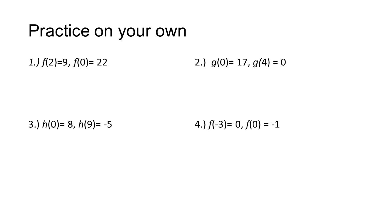 Practice on your own 1.) f(2)=9, f(0)= 222.) g(0)= 17, g(4) = 0 3.) h(0)= 8, h(9)= -54.) f(-3)= 0, f(0) = -1