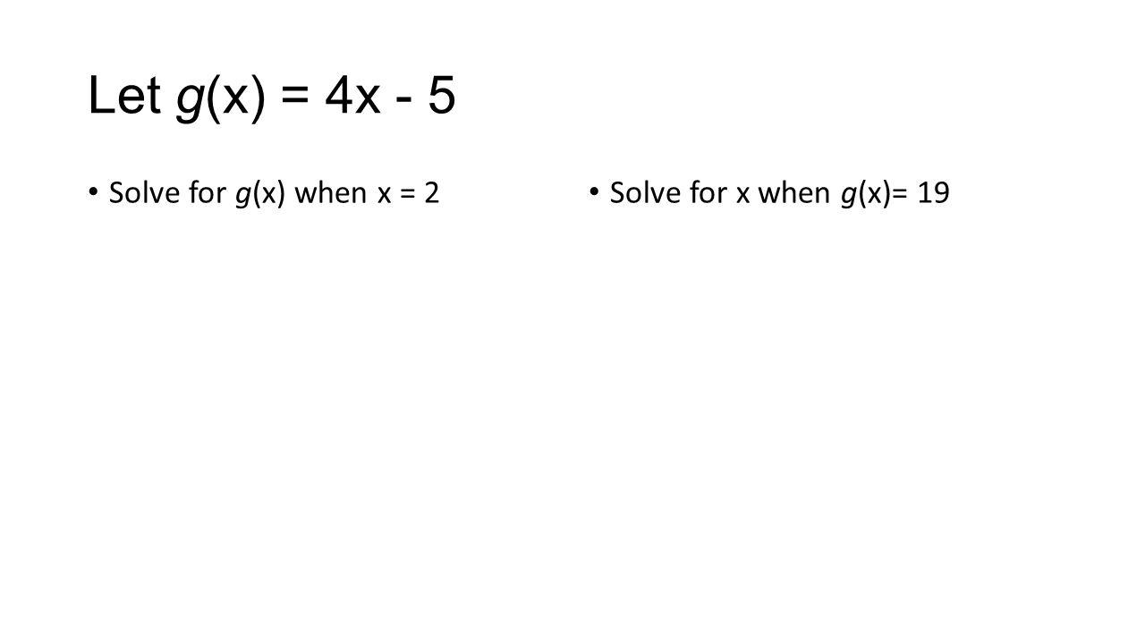Let g(x) = 4x - 5 Solve for g(x) when x = 2 Solve for x when g(x)= 19