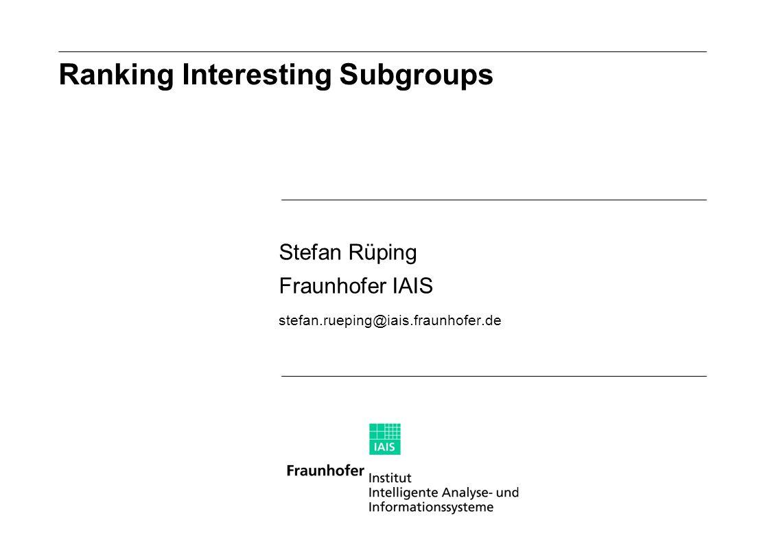 Stefan Rüping Fraunhofer IAIS stefan.rueping@iais.fraunhofer.de Ranking Interesting Subgroups