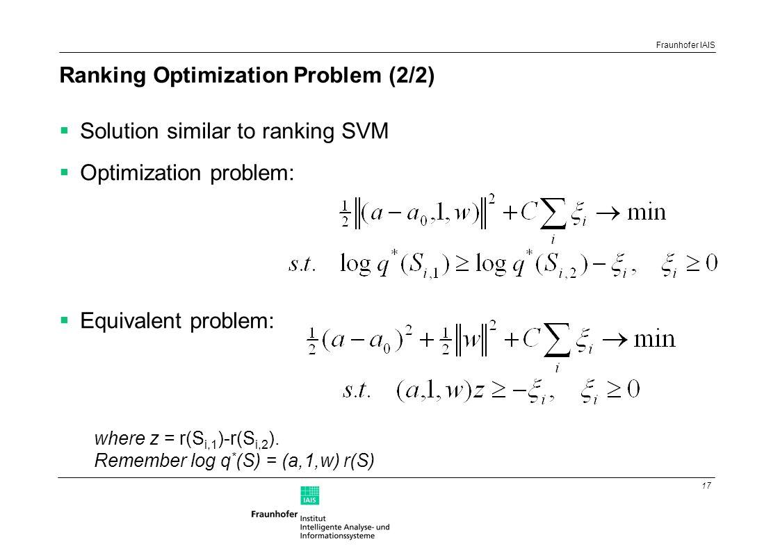 17 Fraunhofer IAIS Ranking Optimization Problem (2/2)  Solution similar to ranking SVM  Optimization problem:  Equivalent problem: where z = r(S i,1 )-r(S i,2 ).