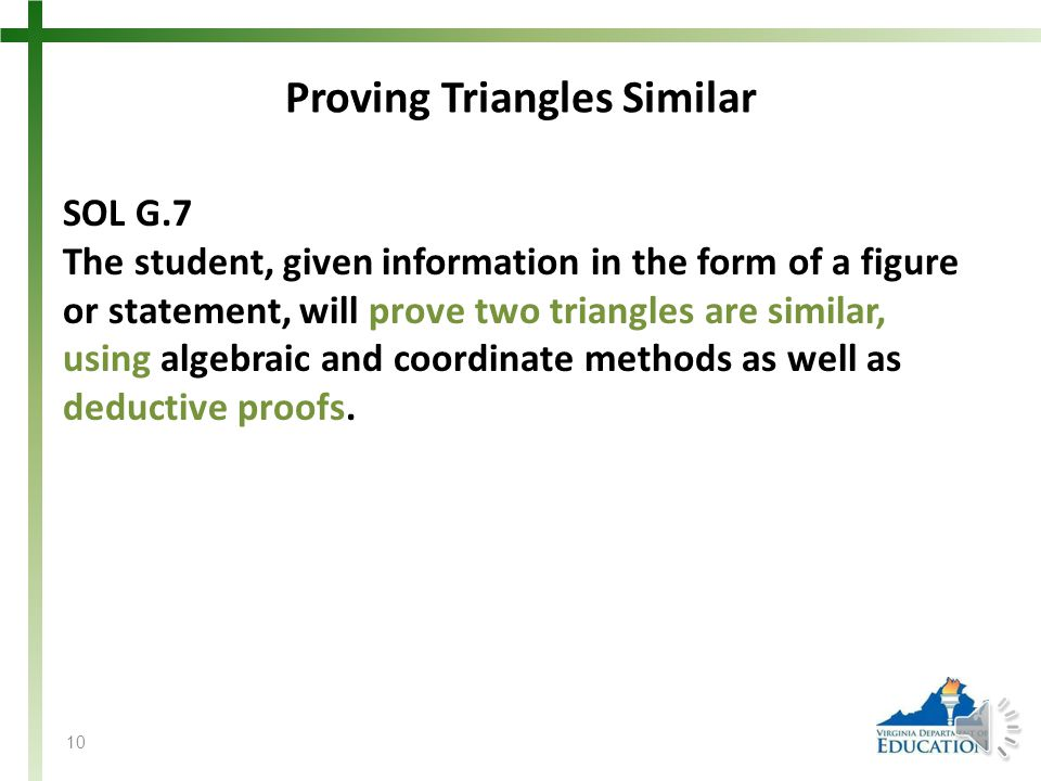 Proving Triangles Similar SOL G.7 The student, given information in the form of a figure or statement, will prove two triangles are similar, using algebraic and coordinate methods as well as deductive proofs.