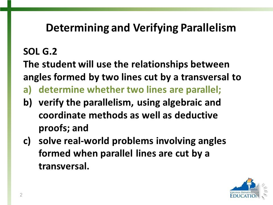 Determining and Verifying Parallelism SOL G.2 The student will use the relationships between angles formed by two lines cut by a transversal to a)determine whether two lines are parallel; b)verify the parallelism, using algebraic and coordinate methods as well as deductive proofs; and c)solve real-world problems involving angles formed when parallel lines are cut by a transversal.