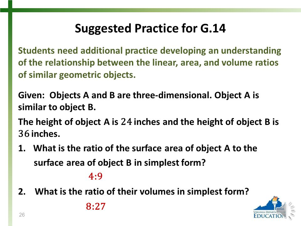 Suggested Practice for G.14 Students need additional practice developing an understanding of the relationship between the linear, area, and volume ratios of similar geometric objects.