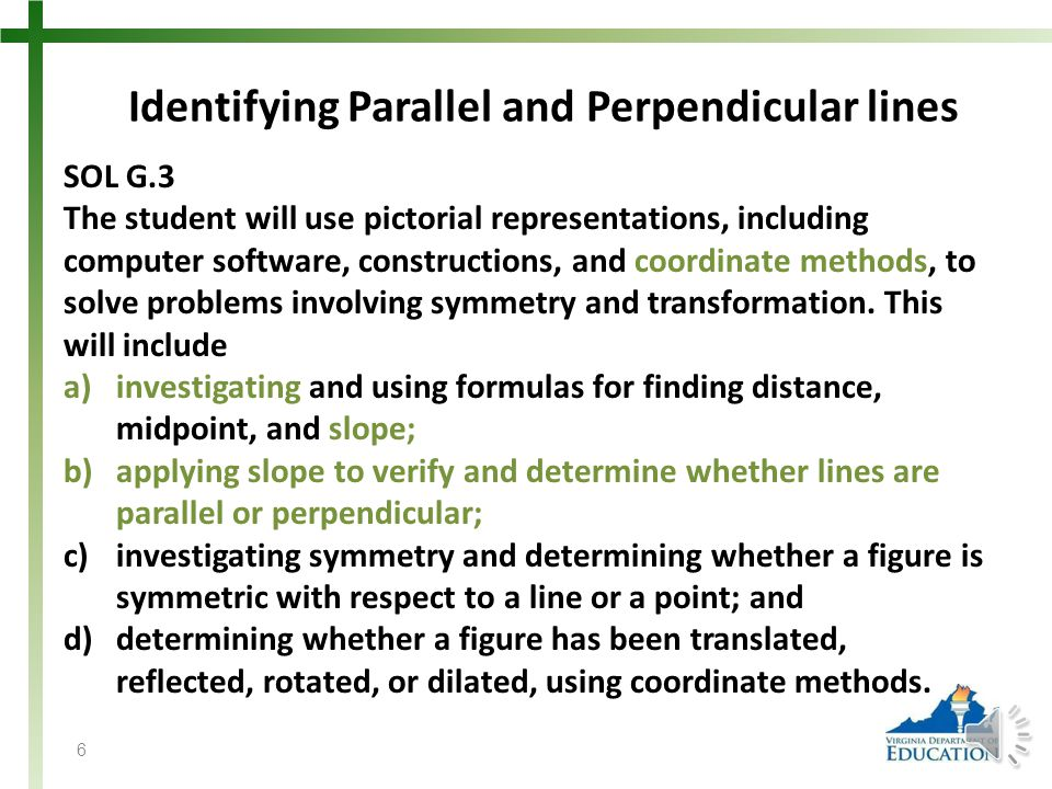 Identifying Parallel and Perpendicular lines SOL G.3 The student will use pictorial representations, including computer software, constructions, and coordinate methods, to solve problems involving symmetry and transformation.