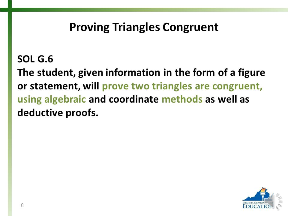 Proving Triangles Congruent SOL G.6 The student, given information in the form of a figure or statement, will prove two triangles are congruent, using algebraic and coordinate methods as well as deductive proofs.