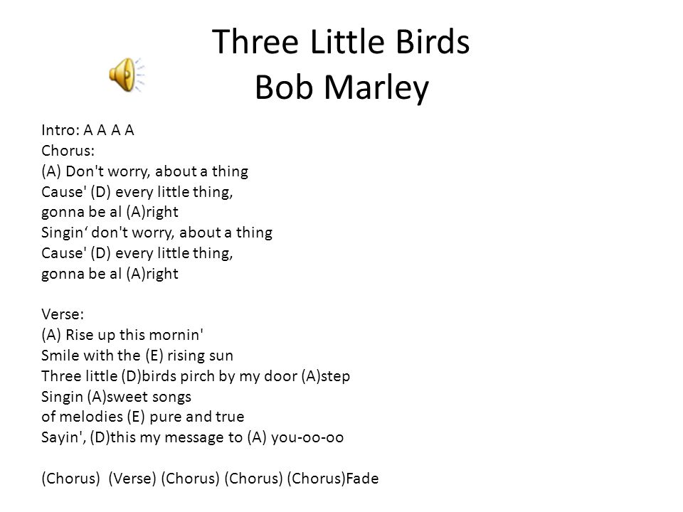Three Little Birds Bob Marley Intro: A A A A Chorus: (A) Don t worry, about a thing Cause (D) every little thing, gonna be al (A)right Singin' don t worry, about a thing Cause (D) every little thing, gonna be al (A)right Verse: (A) Rise up this mornin Smile with the (E) rising sun Three little (D)birds pirch by my door (A)step Singin (A)sweet songs of melodies (E) pure and true Sayin , (D)this my message to (A) you-oo-oo (Chorus) (Verse) (Chorus) (Chorus) (Chorus)Fade